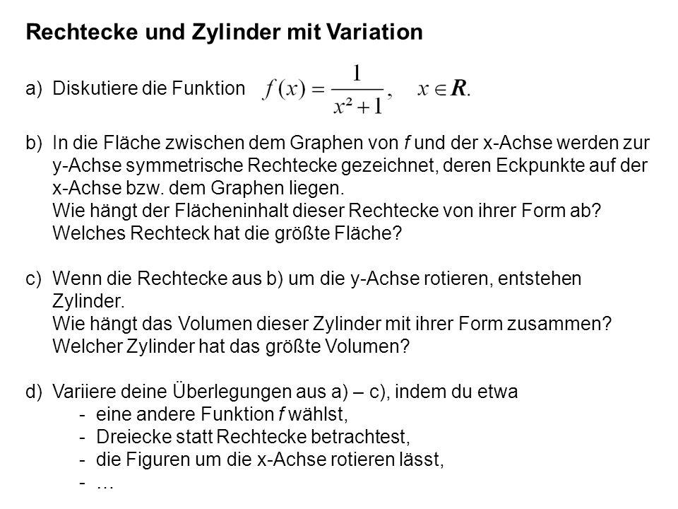 Rechtecke und Zylinder mit Variation a)Diskutiere die Funktion b)In die Fläche zwischen dem Graphen von f und der x-Achse werden zur y-Achse symmetris