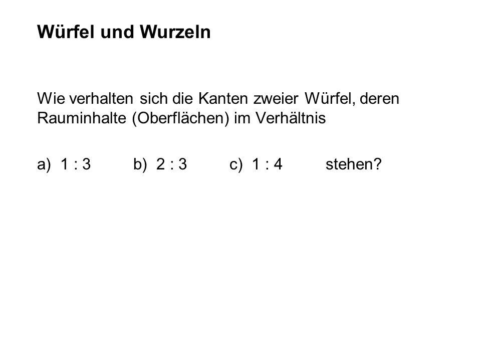 Wie verhalten sich die Kanten zweier Würfel, deren Rauminhalte (Oberflächen) im Verhältnis a) 1 : 3b) 2 : 3c) 1 : 4 stehen? Würfel und Wurzeln