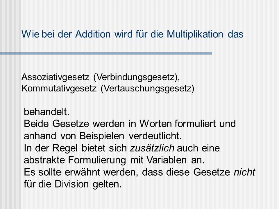 Wie bei der Addition wird für die Multiplikation das Assoziativgesetz (Verbindungsgesetz), Kommutativgesetz (Vertauschungsgesetz) behandelt. Beide Ges