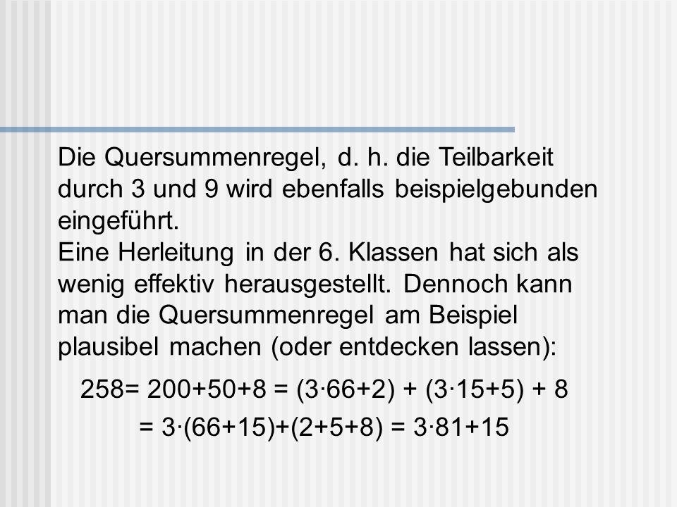 Die Quersummenregel, d. h. die Teilbarkeit durch 3 und 9 wird ebenfalls beispielgebunden eingeführt. Eine Herleitung in der 6. Klassen hat sich als we