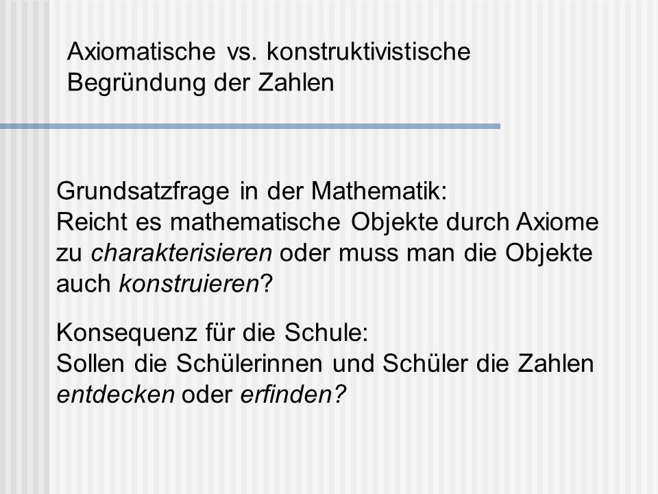 Axiomatische vs. konstruktivistische Begründung der Zahlen Konsequenz für die Schule: Sollen die Schülerinnen und Schüler die Zahlen entdecken oder er