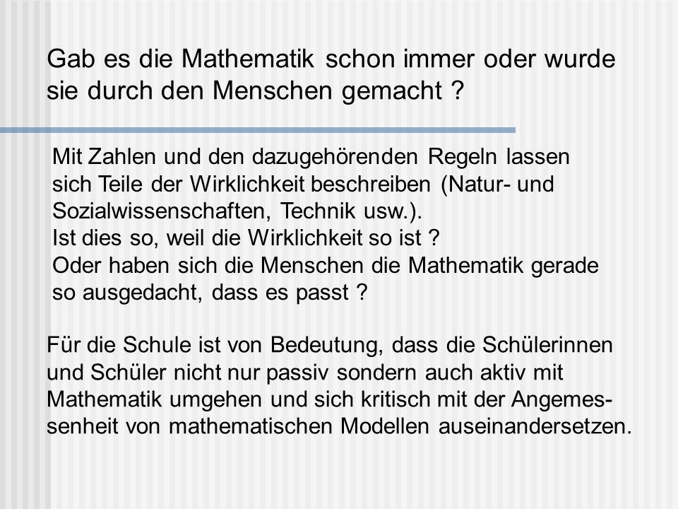 Gab es die Mathematik schon immer oder wurde sie durch den Menschen gemacht ? Für die Schule ist von Bedeutung, dass die Schülerinnen und Schüler nich