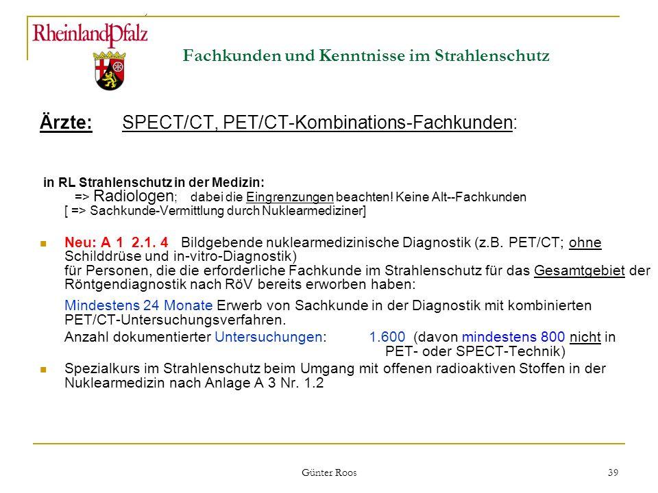 Ministerium für Umwelt, Forsten und Verbraucherschutz Günter Roos 39 Fachkunden und Kenntnisse im Strahlenschutz Ärzte: SPECT/CT, PET/CT-Kombinations-