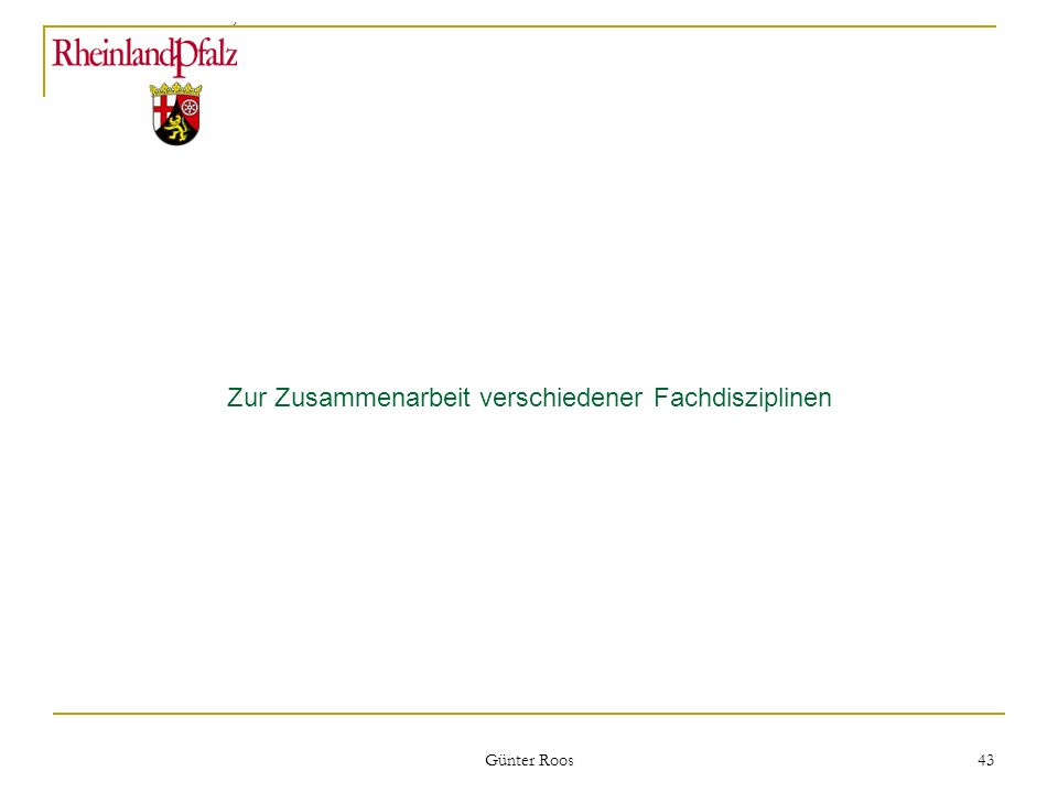 Ministerium für Umwelt, Forsten und Verbraucherschutz Günter Roos 43 Zur Zusammenarbeit verschiedener Fachdisziplinen