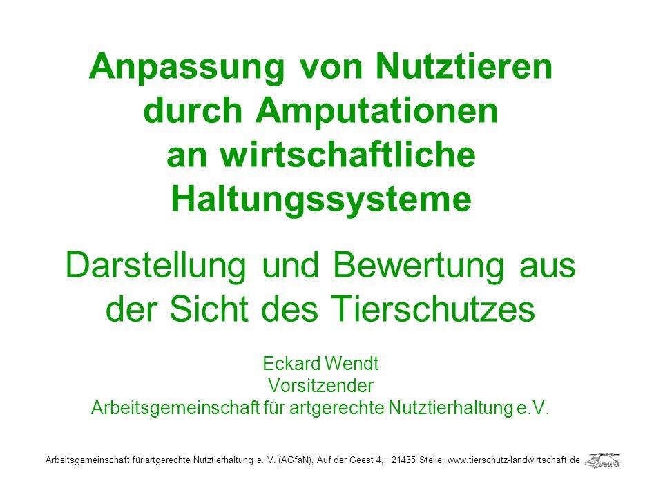 Anpassung von Nutztieren durch Amputationen an wirtschaftliche Haltungssysteme Darstellung und Bewertung aus der Sicht des Tierschutzes Eckard Wendt V
