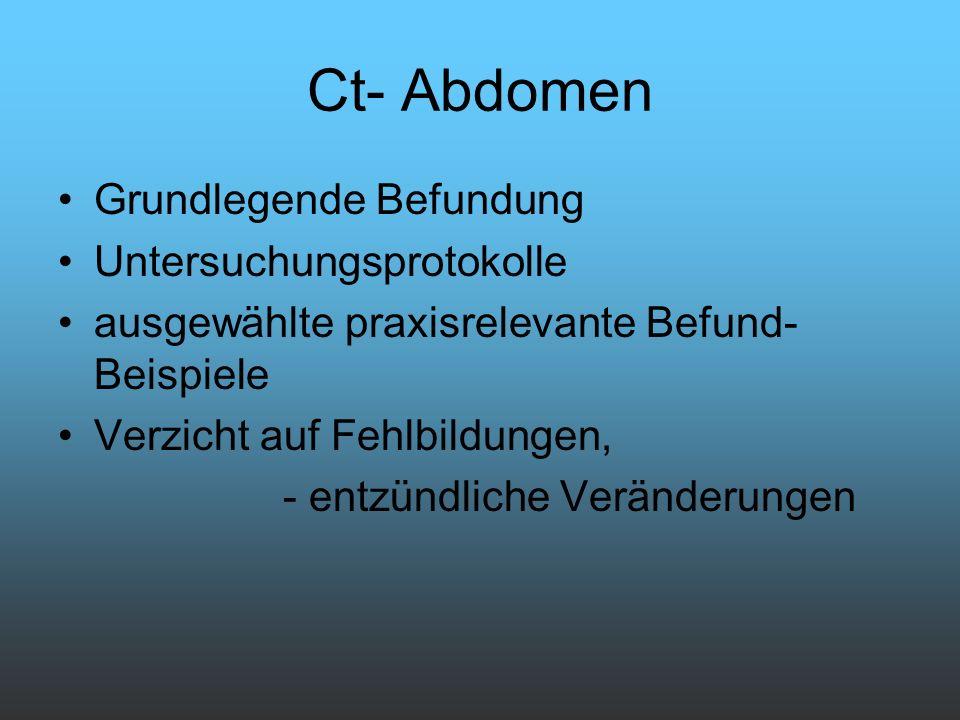 Ct- Abdomen Grundlegende Befundung Untersuchungsprotokolle ausgewählte praxisrelevante Befund- Beispiele Verzicht auf Fehlbildungen, - entzündliche Ve