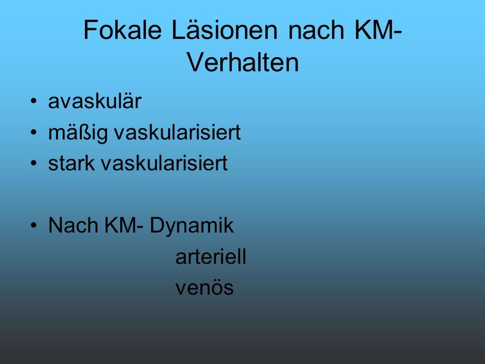 Fokale Läsionen nach KM- Verhalten avaskulär mäßig vaskularisiert stark vaskularisiert Nach KM- Dynamik arteriell venös