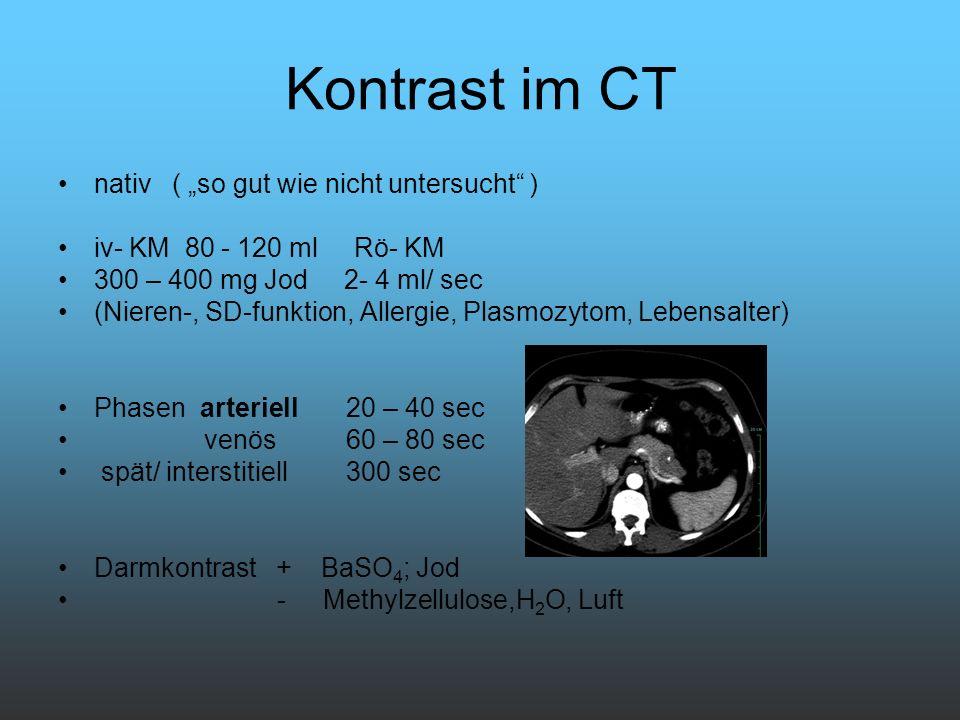 Kontrast im CT nativ ( so gut wie nicht untersucht ) iv- KM 80 - 120 ml Rö- KM 300 – 400 mg Jod 2- 4 ml/ sec (Nieren-, SD-funktion, Allergie, Plasmozy