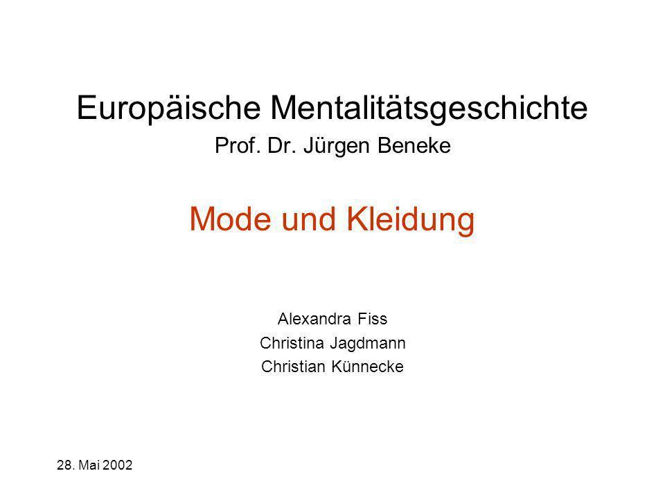 28. Mai 20021 Europäische Mentalitätsgeschichte Prof. Dr. Jürgen Beneke Mode und Kleidung Alexandra Fiss Christina Jagdmann Christian Künnecke