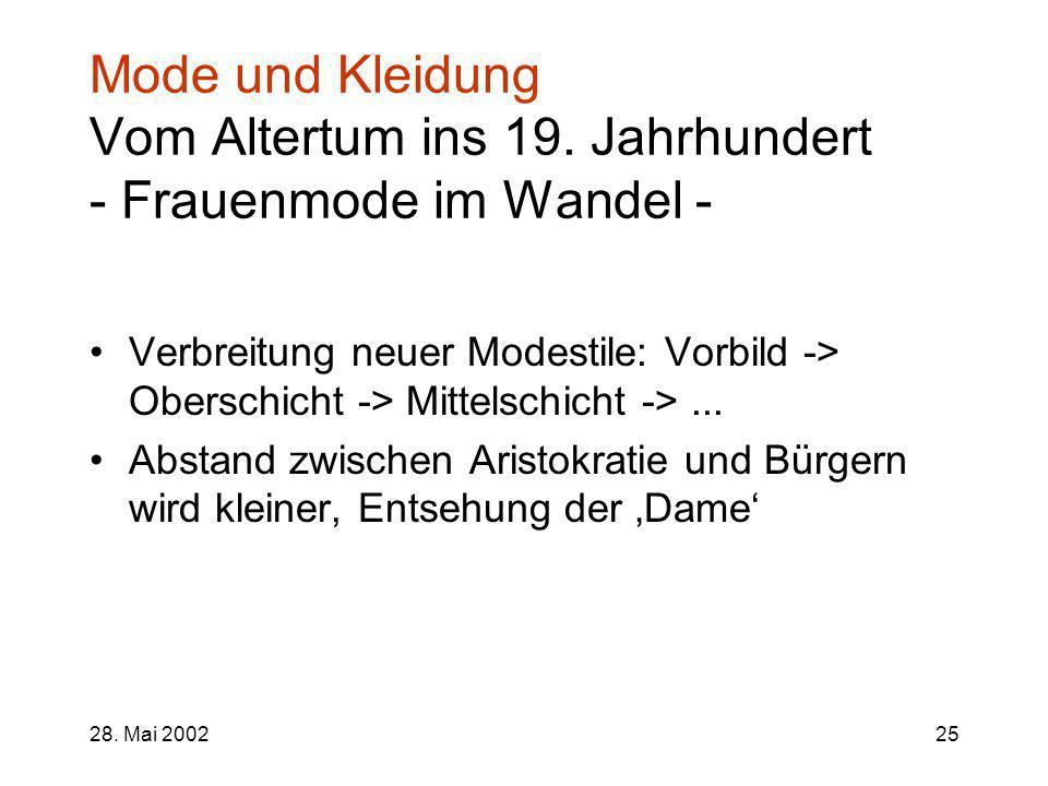 28. Mai 200225 Mode und Kleidung Vom Altertum ins 19. Jahrhundert - Frauenmode im Wandel - Verbreitung neuer Modestile: Vorbild -> Oberschicht -> Mitt