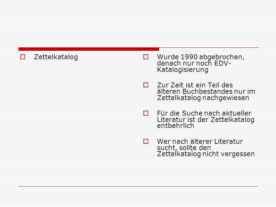Zettelkatalog Wurde 1990 abgebrochen, danach nur noch EDV- Katalogisierung Zur Zeit ist ein Teil des älteren Buchbestandes nur im Zettelkatalog nachge