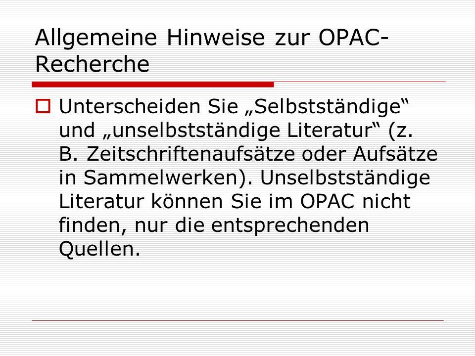 Allgemeine Hinweise zur OPAC- Recherche Unterscheiden Sie Selbstständige und unselbstständige Literatur (z. B. Zeitschriftenaufsätze oder Aufsätze in