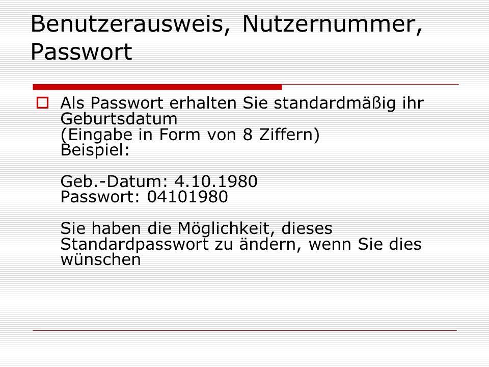 Benutzerausweis, Nutzernummer, Passwort Als Passwort erhalten Sie standardmäßig ihr Geburtsdatum (Eingabe in Form von 8 Ziffern) Beispiel: Geb.-Datum:
