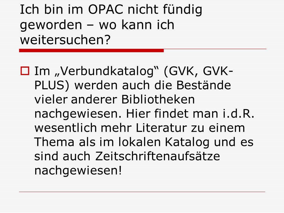 Ich bin im OPAC nicht fündig geworden – wo kann ich weitersuchen? Im Verbundkatalog (GVK, GVK- PLUS) werden auch die Bestände vieler anderer Bibliothe