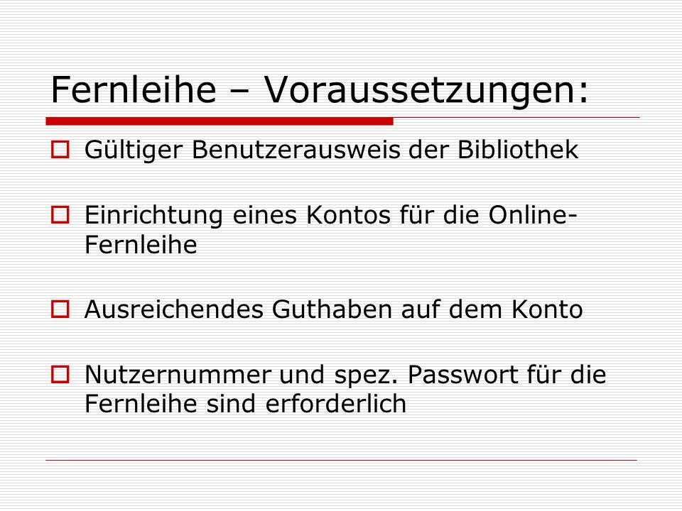 Fernleihe – Voraussetzungen: Gültiger Benutzerausweis der Bibliothek Einrichtung eines Kontos für die Online- Fernleihe Ausreichendes Guthaben auf dem
