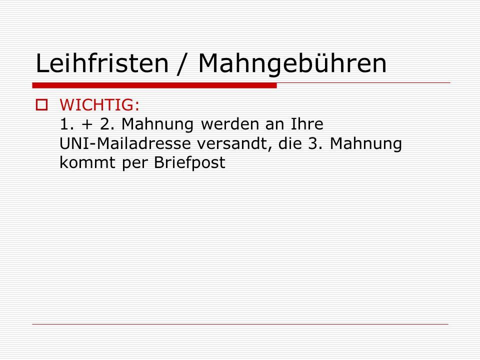 Leihfristen / Mahngebühren WICHTIG: 1. + 2. Mahnung werden an Ihre UNI-Mailadresse versandt, die 3. Mahnung kommt per Briefpost