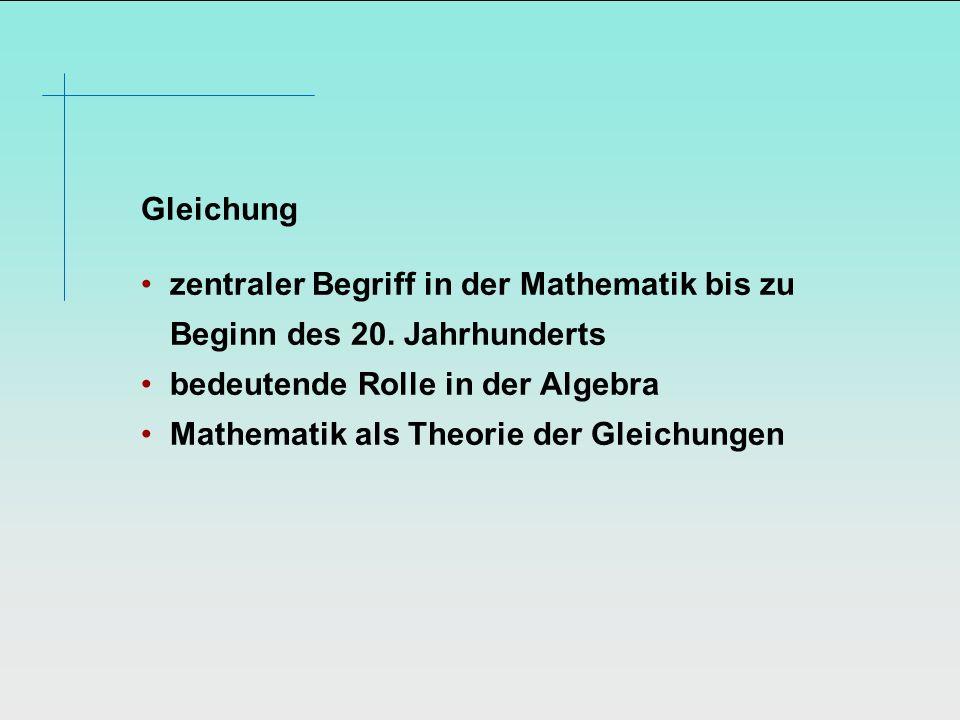 Gleichung zentraler Begriff in der Mathematik bis zu Beginn des 20. Jahrhunderts bedeutende Rolle in der Algebra Mathematik als Theorie der Gleichunge