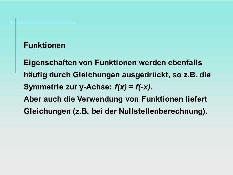 Funktionen Eigenschaften von Funktionen werden ebenfalls häufig durch Gleichungen ausgedrückt, so z.B. die Symmetrie zur y-Achse: f(x) = f(-x). Aber a