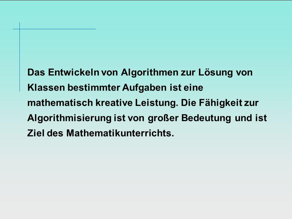 Das Entwickeln von Algorithmen zur Lösung von Klassen bestimmter Aufgaben ist eine mathematisch kreative Leistung. Die Fähigkeit zur Algorithmisierung