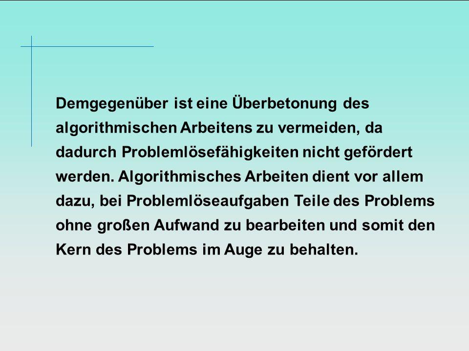Demgegenüber ist eine Überbetonung des algorithmischen Arbeitens zu vermeiden, da dadurch Problemlösefähigkeiten nicht gefördert werden. Algorithmisch
