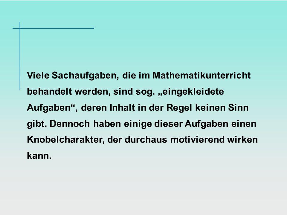 Viele Sachaufgaben, die im Mathematikunterricht behandelt werden, sind sog. eingekleidete Aufgaben, deren Inhalt in der Regel keinen Sinn gibt. Dennoc