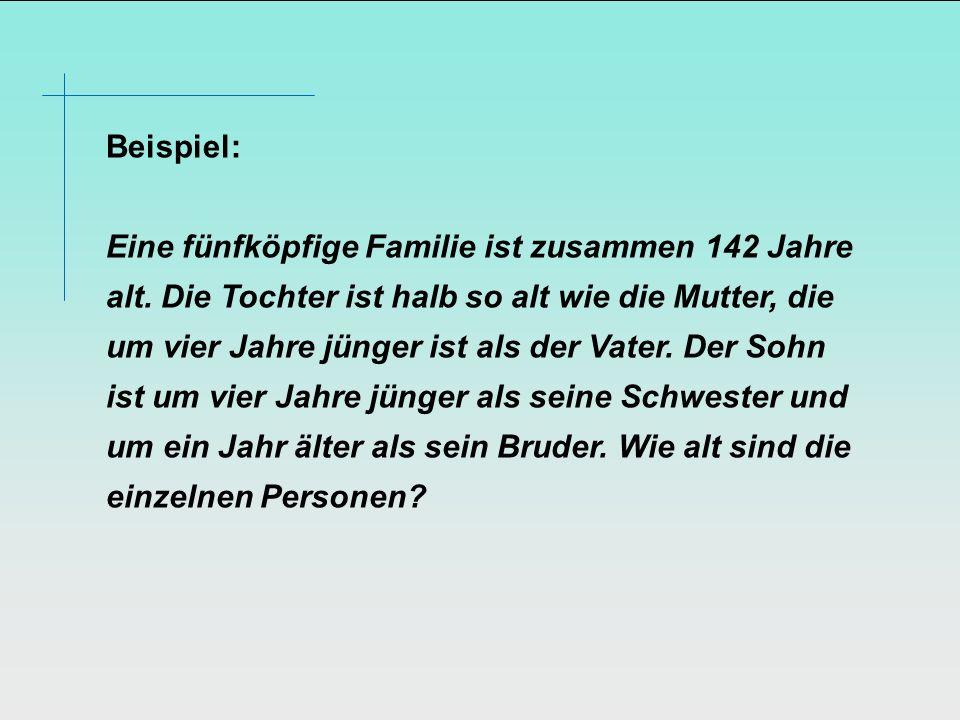 Beispiel: Eine fünfköpfige Familie ist zusammen 142 Jahre alt. Die Tochter ist halb so alt wie die Mutter, die um vier Jahre jünger ist als der Vater.