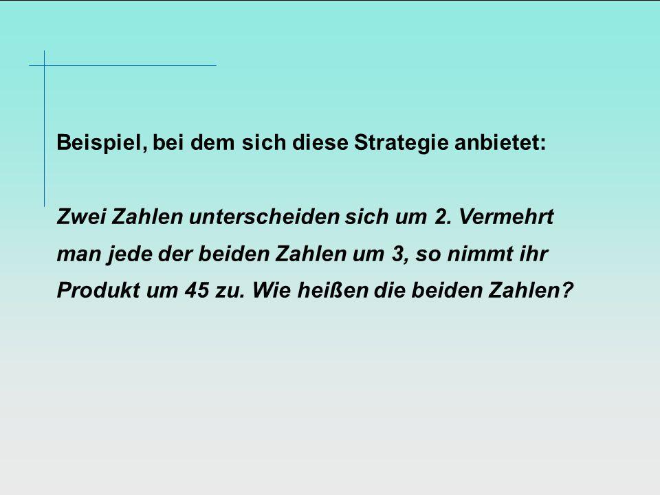 Beispiel, bei dem sich diese Strategie anbietet: Zwei Zahlen unterscheiden sich um 2. Vermehrt man jede der beiden Zahlen um 3, so nimmt ihr Produkt u