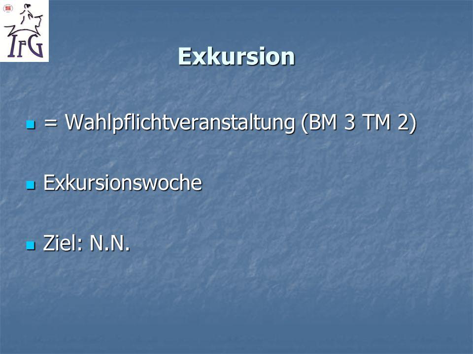 Exkursion = Wahlpflichtveranstaltung (BM 3 TM 2) = Wahlpflichtveranstaltung (BM 3 TM 2) Exkursionswoche Exkursionswoche Ziel: N.N. Ziel: N.N.