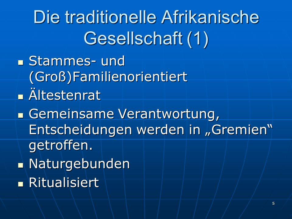 5 Die traditionelle Afrikanische Gesellschaft (1) Stammes- und (Groß)Familienorientiert Stammes- und (Groß)Familienorientiert Ältestenrat Ältestenrat