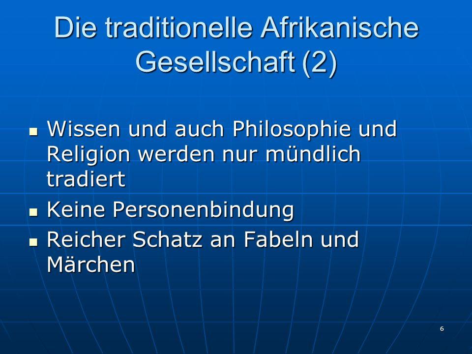 6 Die traditionelle Afrikanische Gesellschaft (2) Wissen und auch Philosophie und Religion werden nur mündlich tradiert Wissen und auch Philosophie un