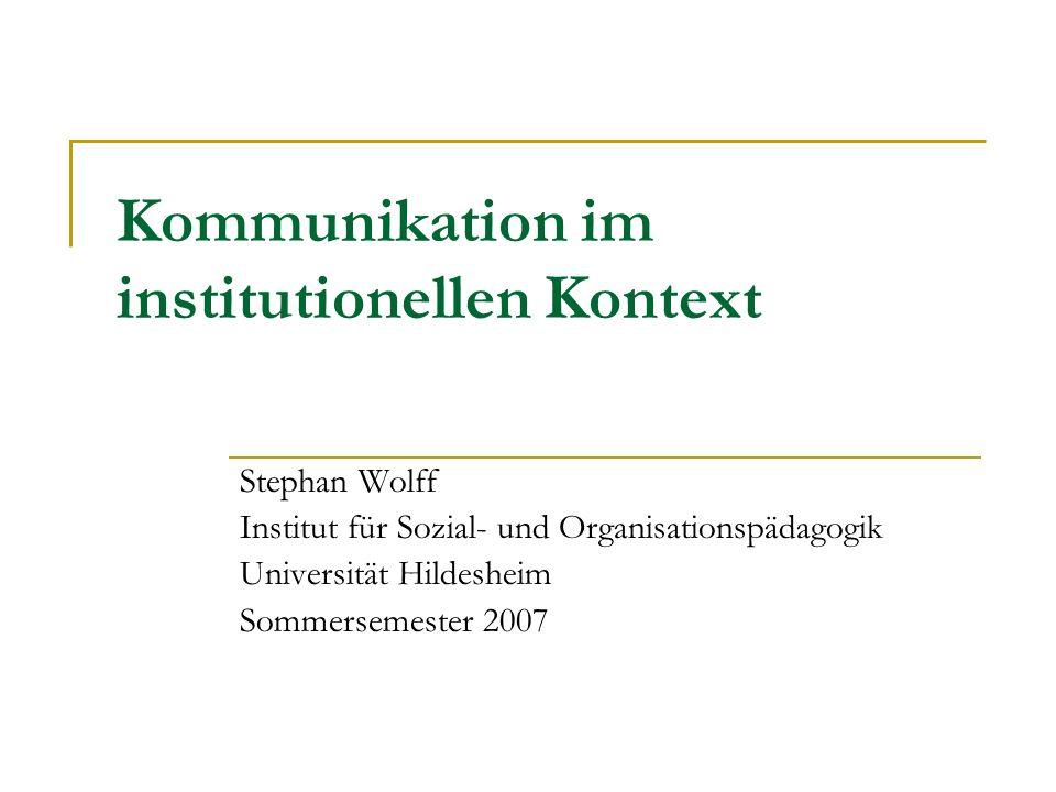 Kommunikation im institutionellen Kontext Stephan Wolff Institut für Sozial- und Organisationspädagogik Universität Hildesheim Sommersemester 2007
