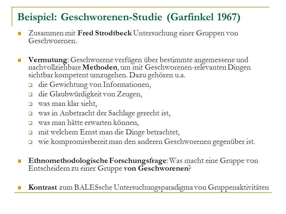 Beispiel: Geschworenen-Studie (Garfinkel 1967) Zusammen mit Fred Strodtbeck Untersuchung einer Gruppen von Geschworenen.