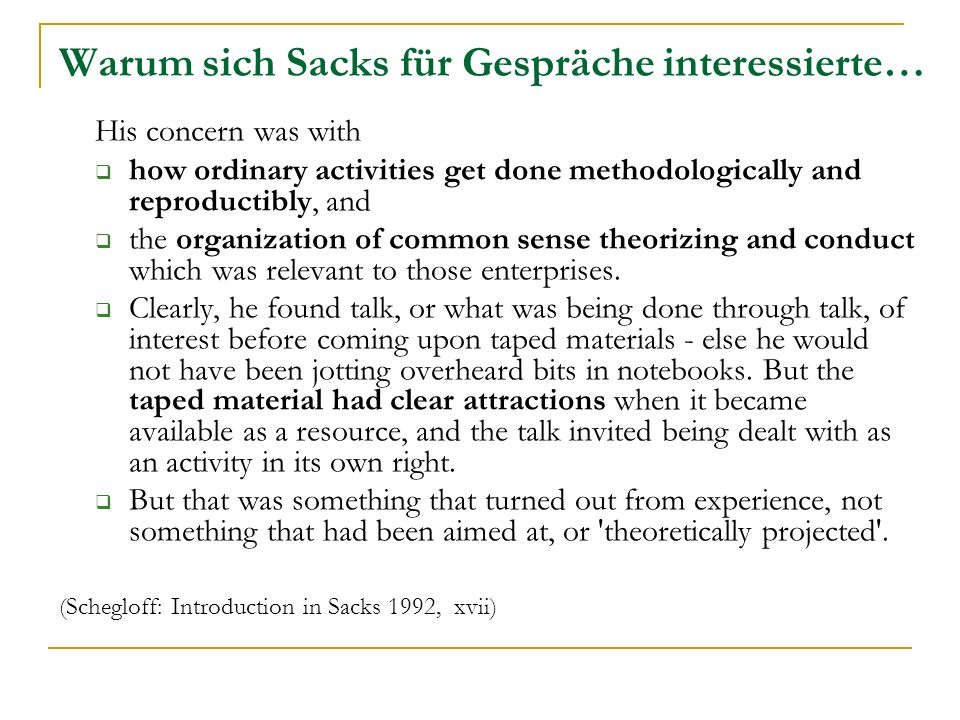 Warum sich Sacks für Gespräche interessierte… His concern was with how ordinary activities get done methodologically and reproductibly, and the organi