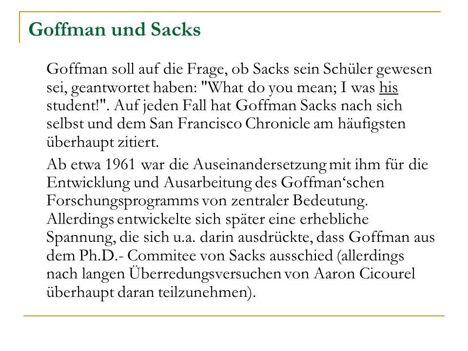 Goffman und Sacks Goffman soll auf die Frage, ob Sacks sein Schüler gewesen sei, geantwortet haben: What do you mean; I was his student! .
