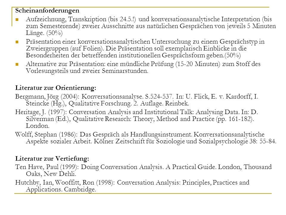 Scheinanforderungen Aufzeichnung, Transkription (bis 24.5.!) und konversationsanalytische Interpretation (bis zum Semesterende) zweier Ausschnitte aus natürlichen Gesprächen von jeweils 5 Minuten Länge.