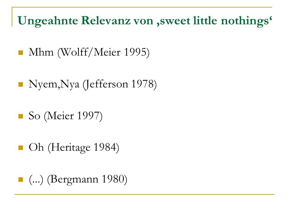 Ungeahnte Relevanz von sweet little nothings Mhm (Wolff/Meier 1995) Nyem,Nya (Jefferson 1978) So (Meier 1997) Oh (Heritage 1984) (...) (Bergmann 1980)