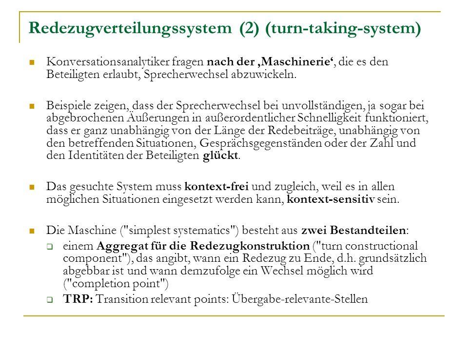 Redezugverteilungssystem (2) (turn-taking-system) Konversationsanalytiker fragen nach der Maschinerie, die es den Beteiligten erlaubt, Sprecherwechsel abzuwickeln.