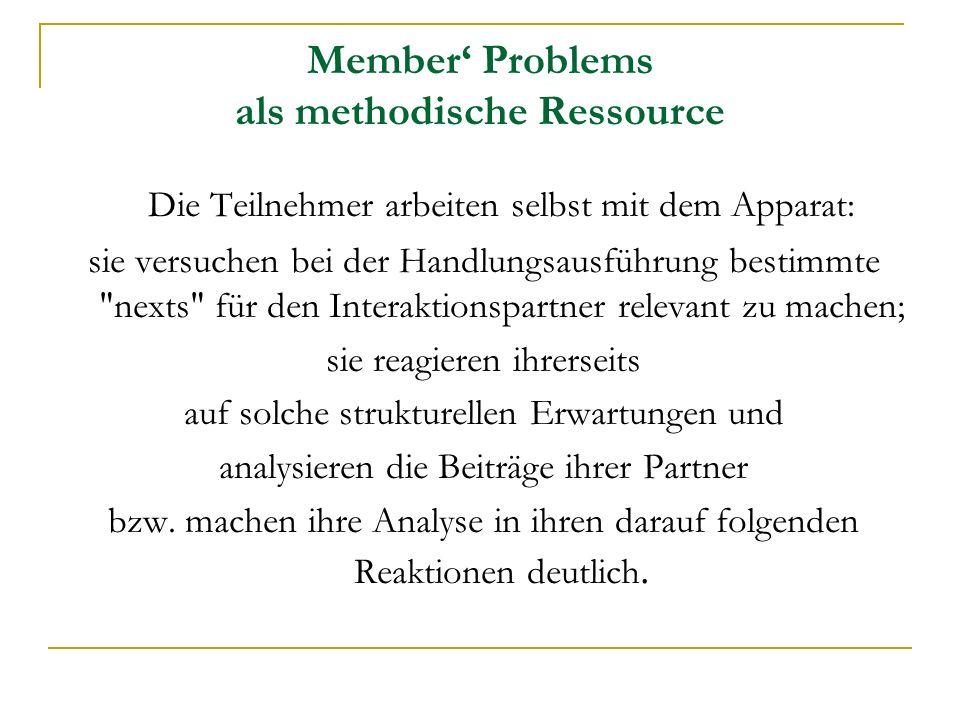 Member Problems als methodische Ressource Die Teilnehmer arbeiten selbst mit dem Apparat: sie versuchen bei der Handlungsausführung bestimmte nexts für den Interaktionspartner relevant zu machen; sie reagieren ihrerseits auf solche strukturellen Erwartungen und analysieren die Beiträge ihrer Partner bzw.