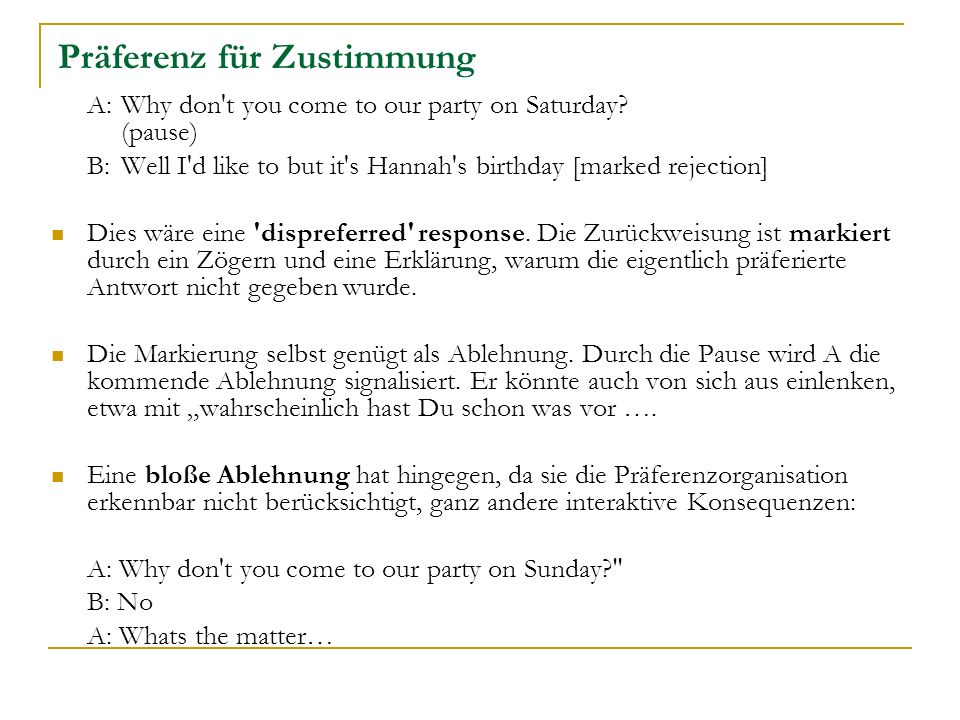 Präferenz für Zustimmung A: Why don't you come to our party on Saturday? (pause) B: Well I'd like to but it's Hannah's birthday [marked rejection] Die