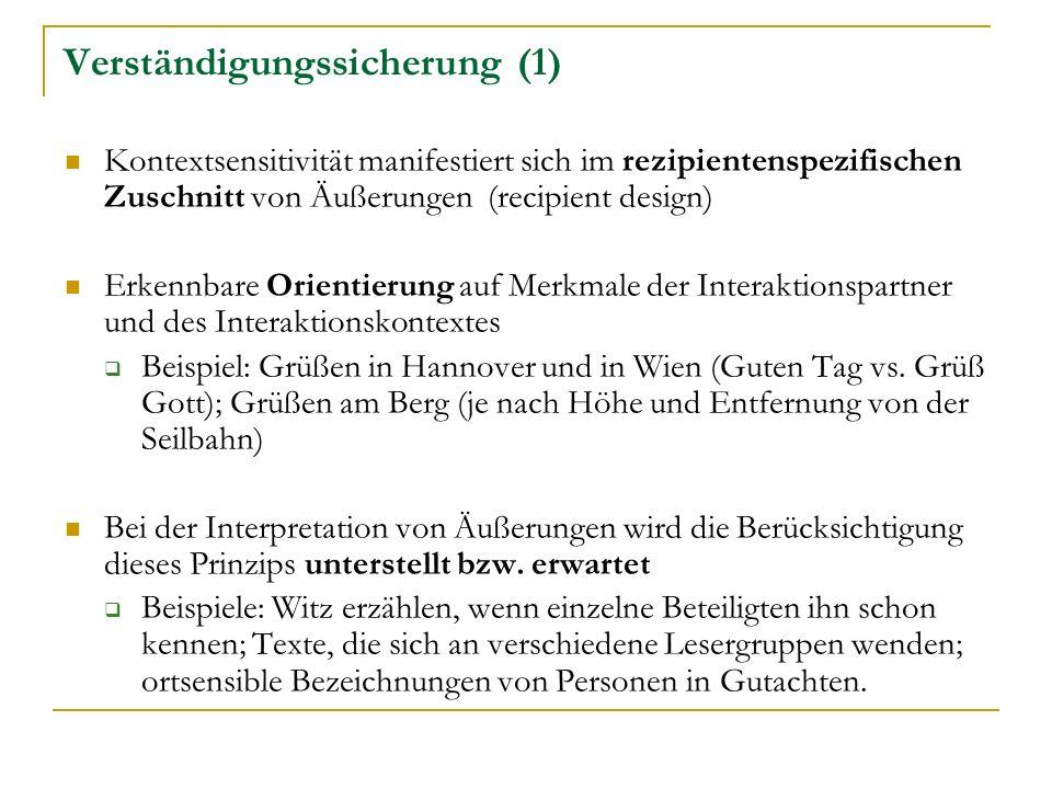 Verständigungssicherung (1) Kontextsensitivität manifestiert sich im rezipientenspezifischen Zuschnitt von Äußerungen (recipient design) Erkennbare Orientierung auf Merkmale der Interaktionspartner und des Interaktionskontextes Beispiel: Grüßen in Hannover und in Wien (Guten Tag vs.
