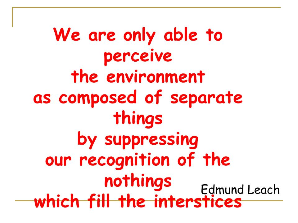 We are only able to perceive the environment as composed of separate things by suppressing our recognition of the nothings which fill the interstices