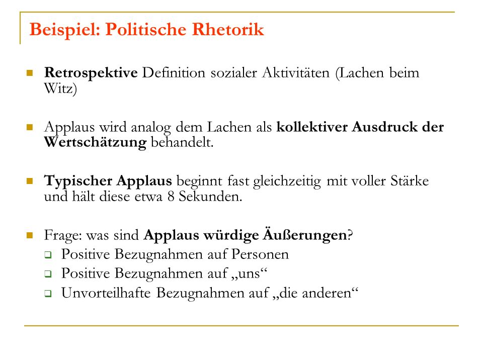 Beispiel: Politische Rhetorik Retrospektive Definition sozialer Aktivitäten (Lachen beim Witz) Applaus wird analog dem Lachen als kollektiver Ausdruck der Wertschätzung behandelt.