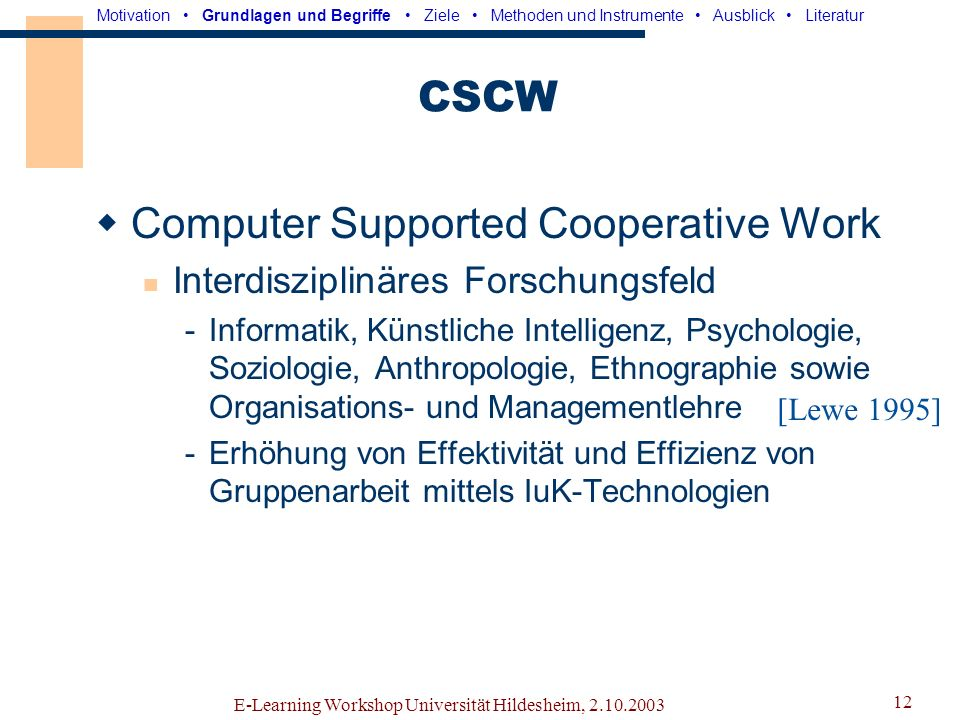 E-Learning Workshop Universität Hildesheim, 2.10.2003 11 Raum-Zeit-Matrix u.a. [Teufel 1995] Motivation Grundlagen und Begriffe Ziele Methoden und Ins