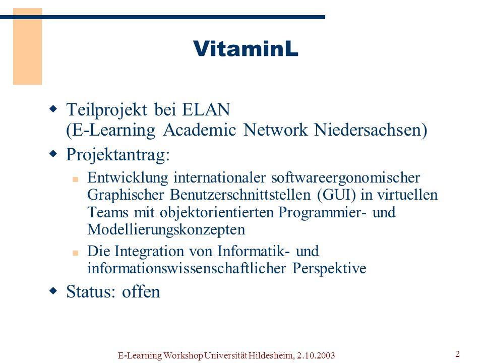 E-Learning Workshop Universität Hildesheim, 2.10.2003 1 VitaminL Virtuelle Teams: Analyse und Modellierung in netzbasierten Lernumgebungen Rollenorientierte Aspekte verteilter, synchroner Kollaboration bei der objektorientierten Softwareentwicklung