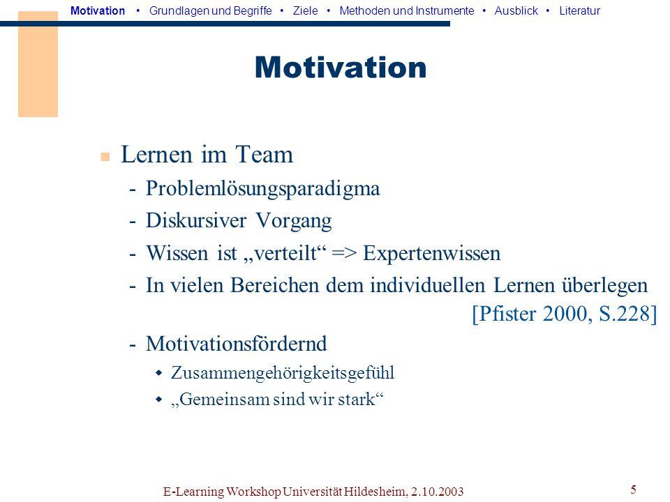 E-Learning Workshop Universität Hildesheim, 2.10.2003 4 Motivation Arbeiten im Team -Viele Projekte nur im Team realisierbar -Zusammenwirken von Individuen unterschiedlicher Fähigkeiten -Teammitglieder mit unterschiedlichen Rollen -Verteilung der Rollen mehr oder weniger effizient Motivation Grundlagen und Begriffe Ziele Methoden und Instrumente Ausblick Literatur