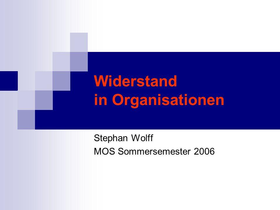Widerstand in Organisationen Stephan Wolff MOS Sommersemester 2006