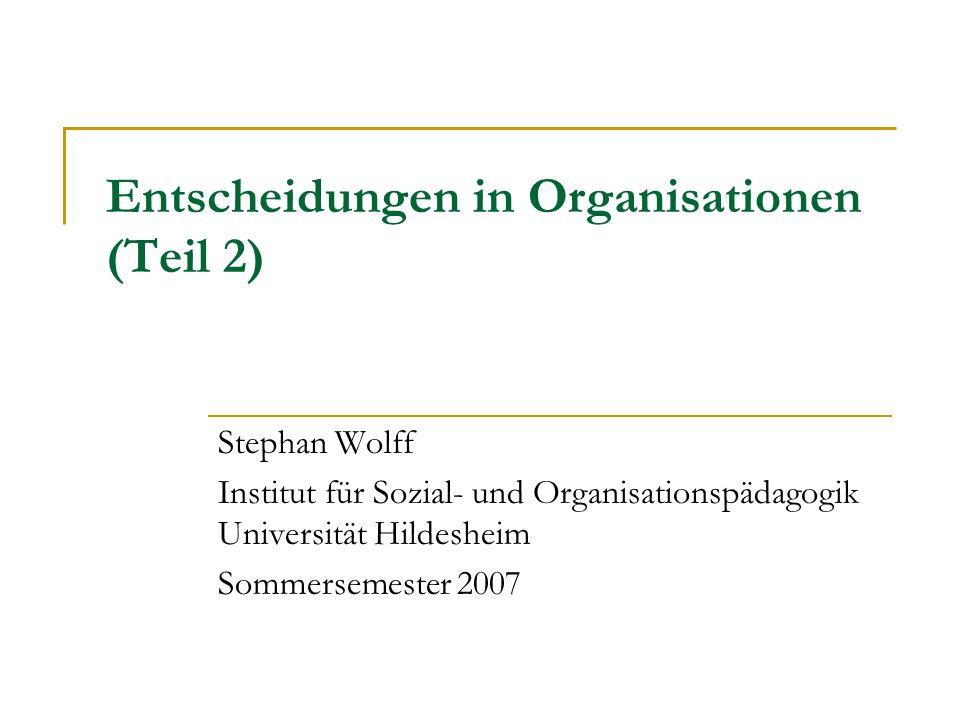 Entscheidungen in Organisationen (Teil 2) Stephan Wolff Institut für Sozial- und Organisationspädagogik Universität Hildesheim Sommersemester 2007