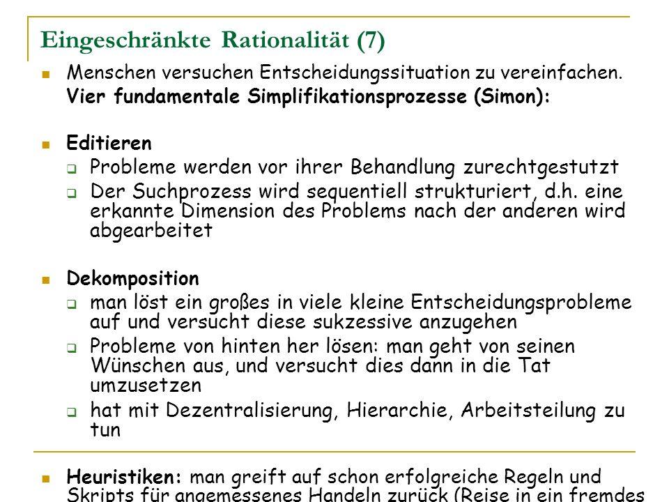 Eingeschränkte Rationalität (7) Menschen versuchen Entscheidungssituation zu vereinfachen. Vier fundamentale Simplifikationsprozesse (Simon): Editiere