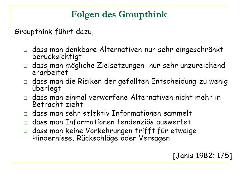 Folgen des Groupthink Groupthink führt dazu, dass man denkbare Alternativen nur sehr eingeschränkt berücksichtigt dass man mögliche Zielsetzungen nur