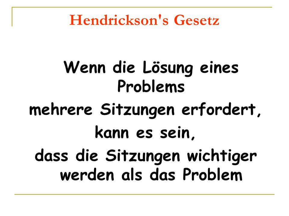 Hendrickson's Gesetz Wenn die Lösung eines Problems mehrere Sitzungen erfordert, kann es sein, dass die Sitzungen wichtiger werden als das Problem